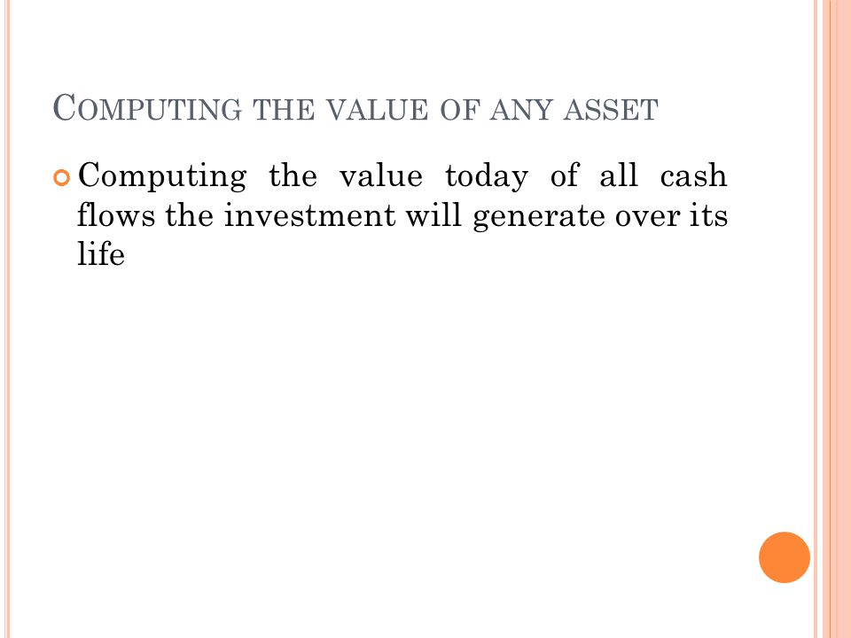 C OMPUTING THE VALUE OF ANY ASSET Computing the value today of all cash flows the investment will generate over its life