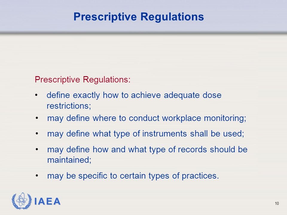 IAEA 10 Prescriptive Regulations: define exactly how to achieve adequate dose restrictions; Prescriptive Regulations may define where to conduct workplace monitoring; may define what type of instruments shall be used; may define how and what type of records should be maintained; may be specific to certain types of practices.