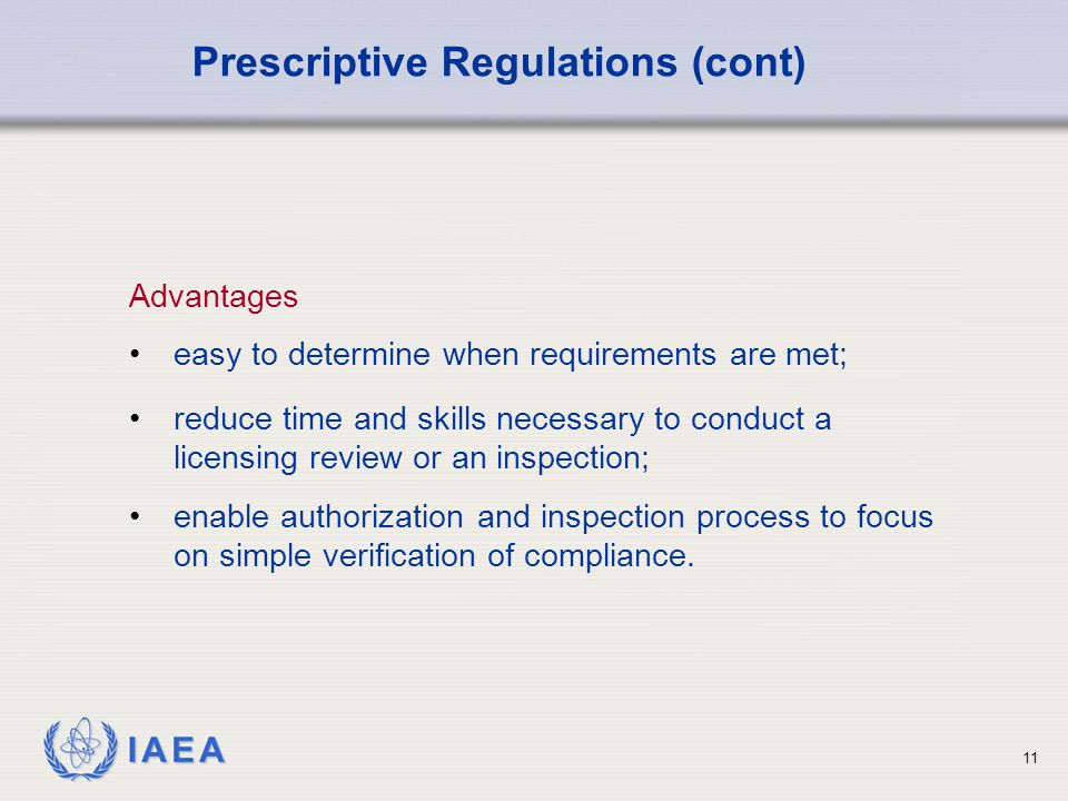 IAEA 11 Advantages easy to determine when requirements are met; Prescriptive Regulations (cont) reduce time and skills necessary to conduct a licensing review or an inspection; enable authorization and inspection process to focus on simple verification of compliance.