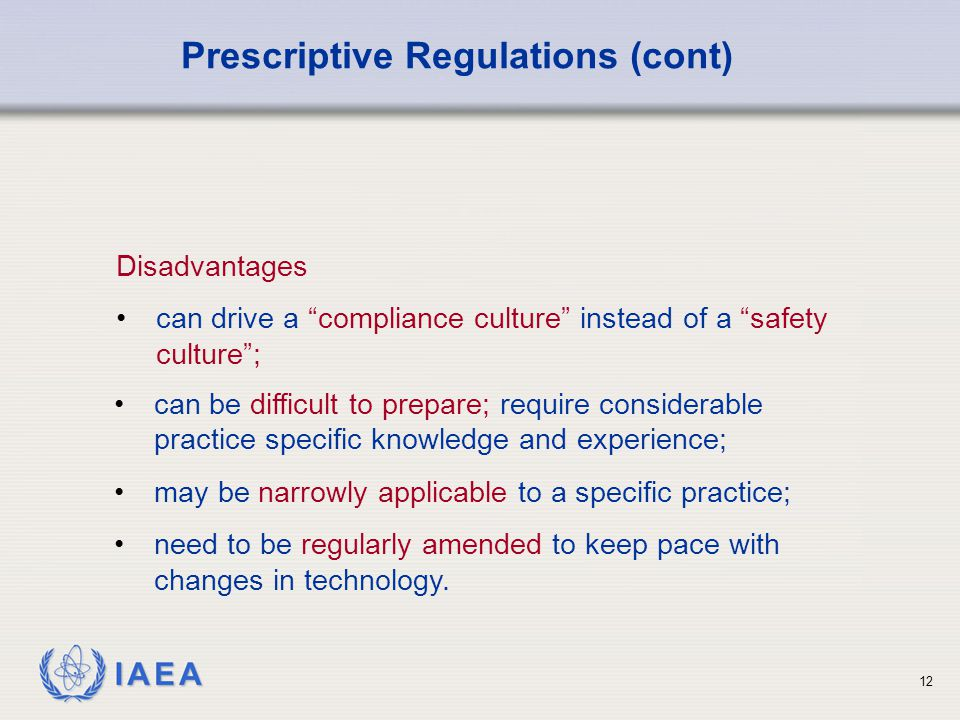 IAEA 12 Disadvantages can drive a compliance culture instead of a safety culture ; Prescriptive Regulations (cont) can be difficult to prepare; require considerable practice specific knowledge and experience; may be narrowly applicable to a specific practice; need to be regularly amended to keep pace with changes in technology.