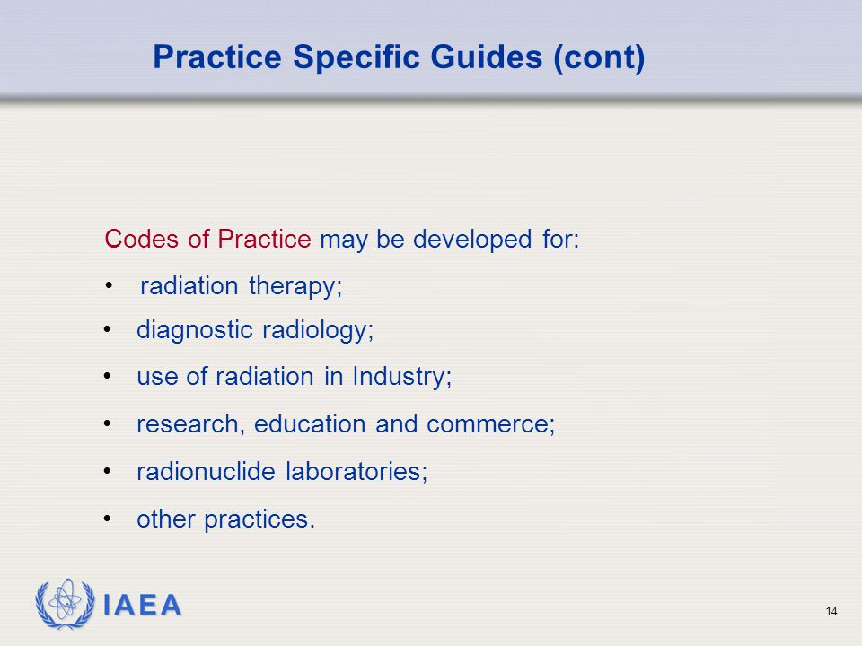 IAEA 14 Codes of Practice may be developed for: radiation therapy; Practice Specific Guides (cont) diagnostic radiology; use of radiation in Industry; research, education and commerce; radionuclide laboratories; other practices.
