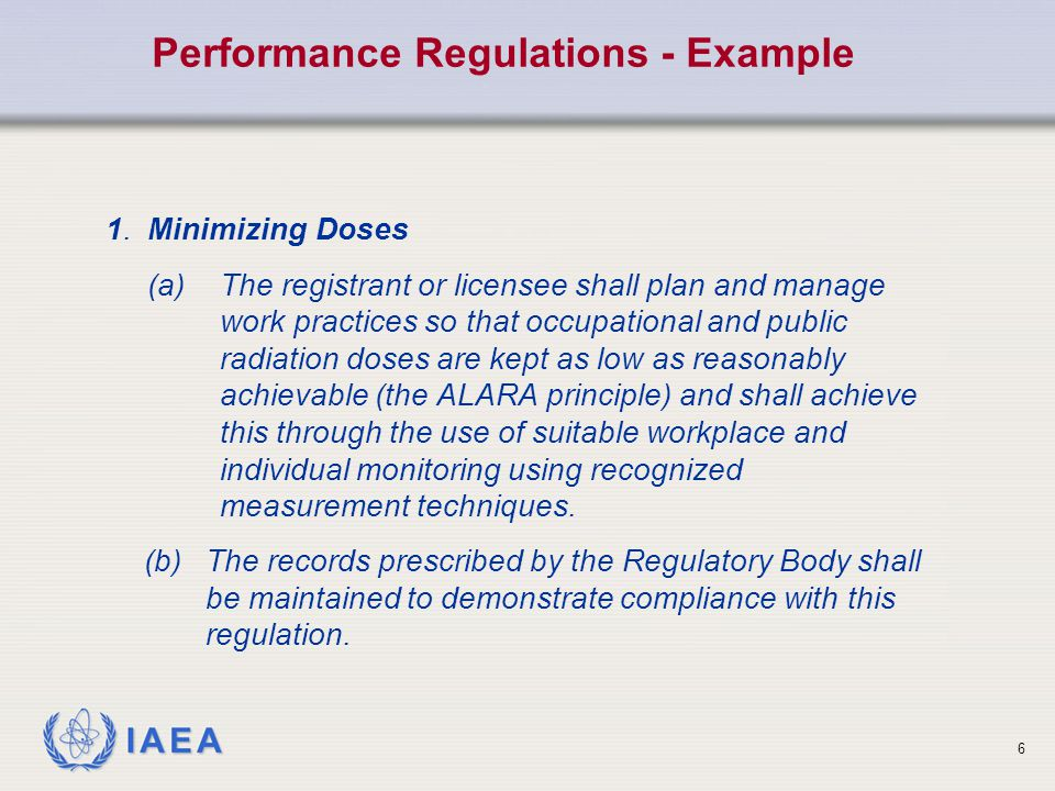 IAEA 6 1.Minimizing Doses (a)The registrant or licensee shall plan and manage work practices so that occupational and public radiation doses are kept as low as reasonably achievable (the ALARA principle) and shall achieve this through the use of suitable workplace and individual monitoring using recognized measurement techniques.