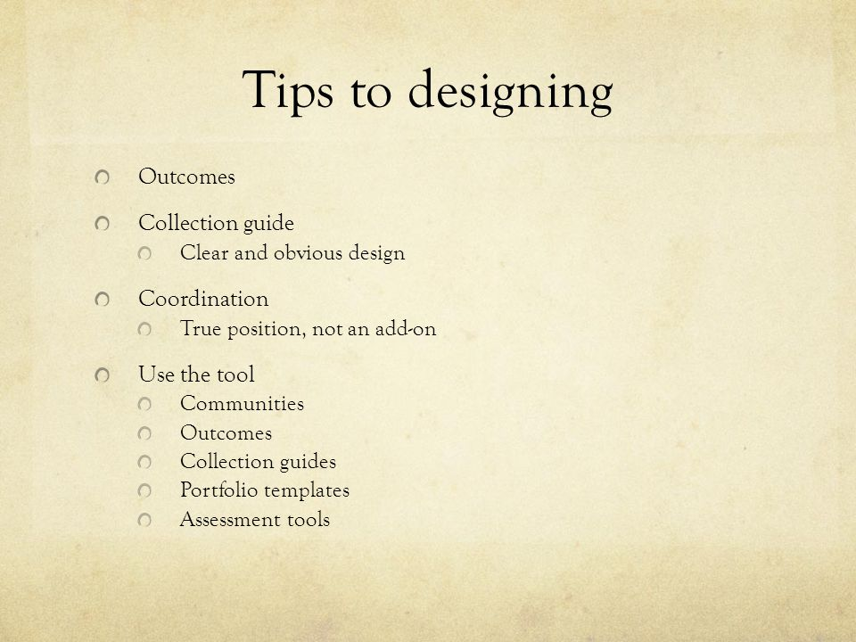 Tips to designing Outcomes Collection guide Clear and obvious design Coordination True position, not an add-on Use the tool Communities Outcomes Collection guides Portfolio templates Assessment tools