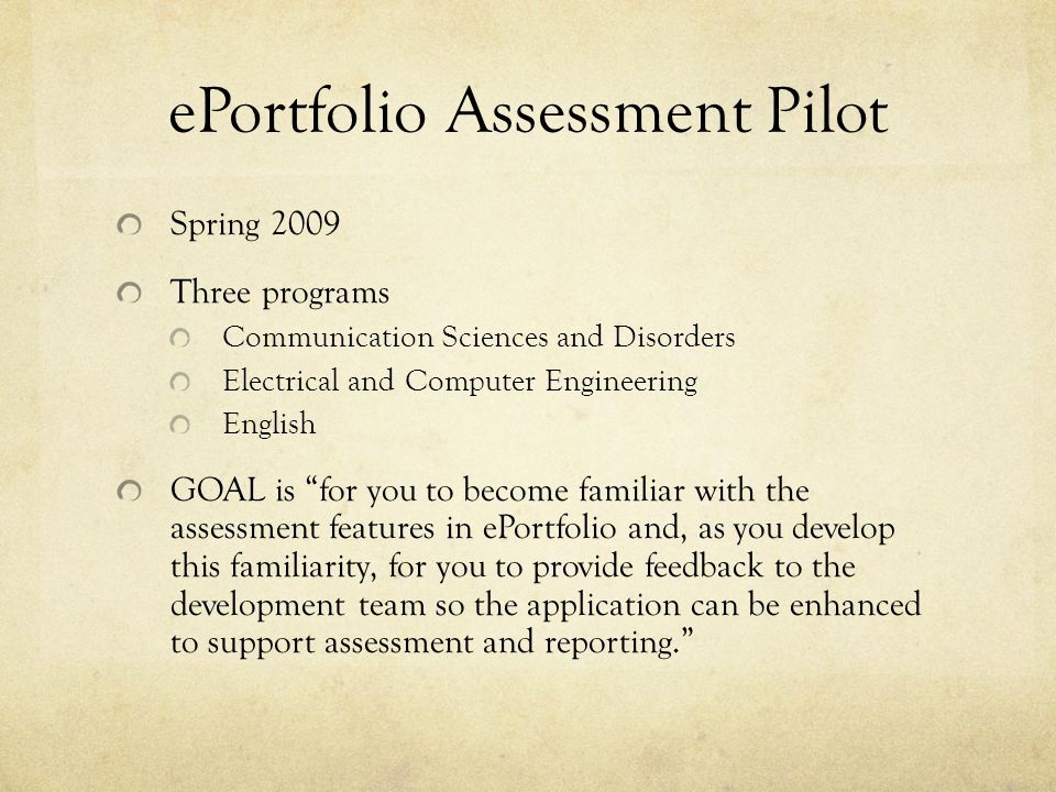 ePortfolio Assessment Pilot Spring 2009 Three programs Communication Sciences and Disorders Electrical and Computer Engineering English GOAL is for you to become familiar with the assessment features in ePortfolio and, as you develop this familiarity, for you to provide feedback to the development team so the application can be enhanced to support assessment and reporting.