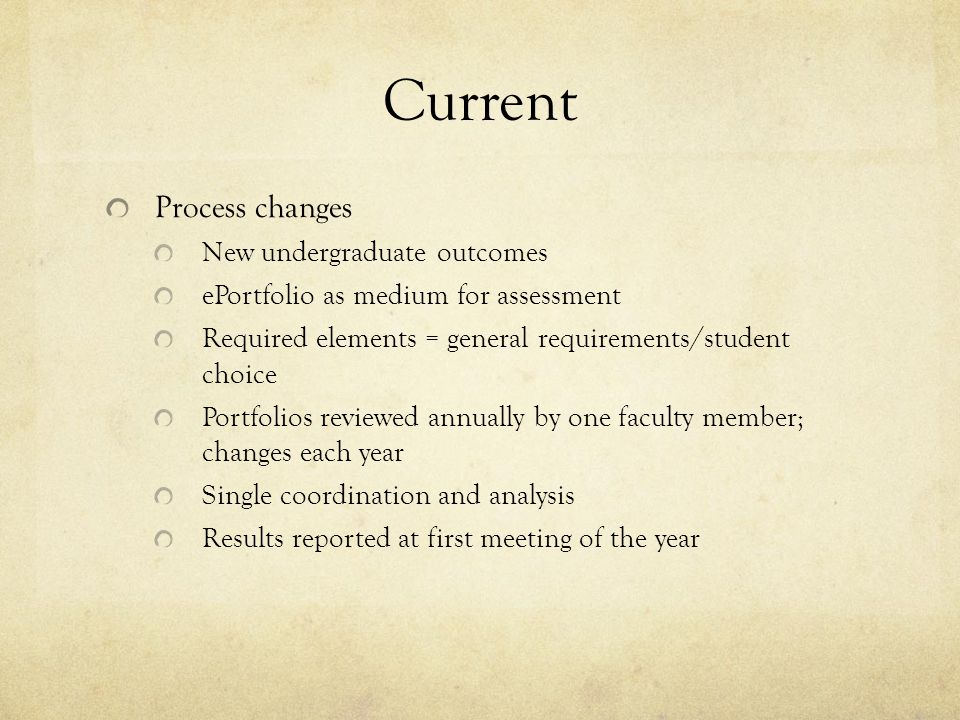 Current Process changes New undergraduate outcomes ePortfolio as medium for assessment Required elements = general requirements/student choice Portfolios reviewed annually by one faculty member; changes each year Single coordination and analysis Results reported at first meeting of the year