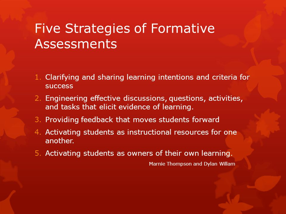Five Strategies of Formative Assessments 1.Clarifying and sharing learning intentions and criteria for success 2.Engineering effective discussions, questions, activities, and tasks that elicit evidence of learning.