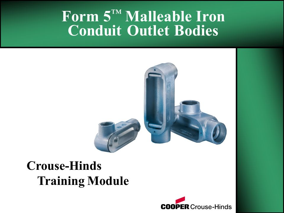 Form 5 ™ Malleable Iron Conduit Outlet Bodies Crouse-Hinds Training Module