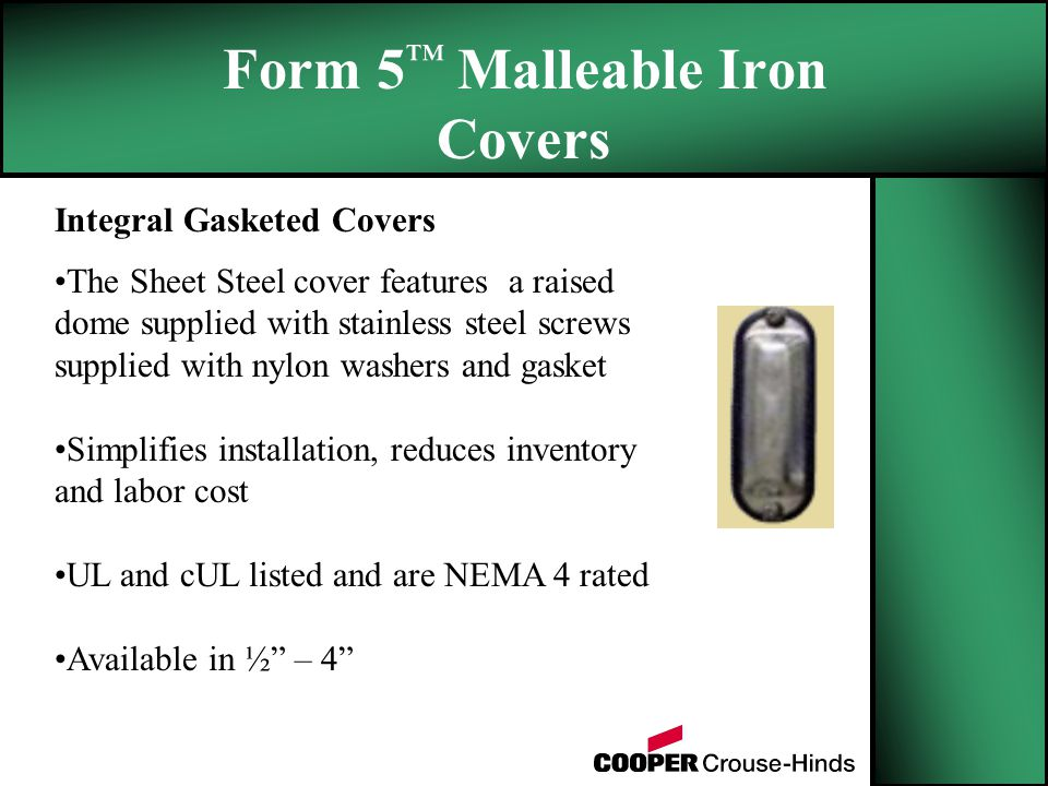 Form 5 ™ Malleable Iron Covers Integral Gasketed Covers The Sheet Steel cover features a raised dome supplied with stainless steel screws supplied with nylon washers and gasket Simplifies installation, reduces inventory and labor cost UL and cUL listed and are NEMA 4 rated Available in ½ – 4