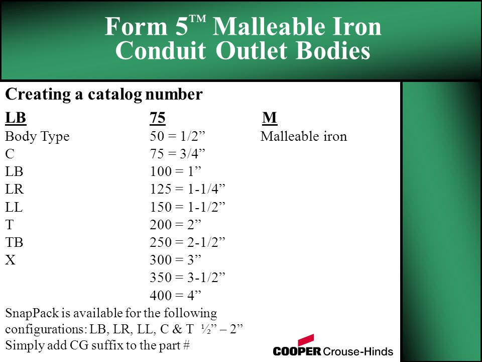 Creating a catalog number LB 75 M Body Type 50 = 1/2 Malleable iron C 75 = 3/4 LB100 = 1 LR125 = 1-1/4 LL150 = 1-1/2 T200 = 2 TB250 = 2-1/2 X300 = = 3-1/2 400 = 4 Form 5 ™ Malleable Iron Conduit Outlet Bodies SnapPack is available for the following configurations: LB, LR, LL, C & T ½ – 2 Simply add CG suffix to the part #