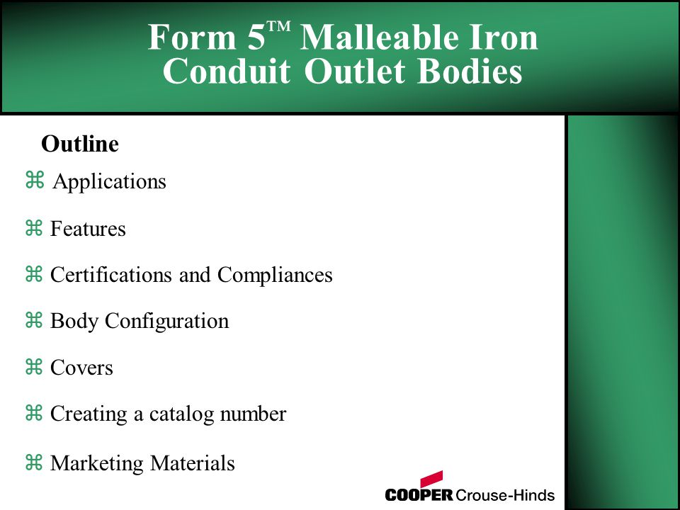 Outline z Applications z Features z Certifications and Compliances z Body Configuration z Covers z Creating a catalog number z Marketing Materials Form 5 ™ Malleable Iron Conduit Outlet Bodies