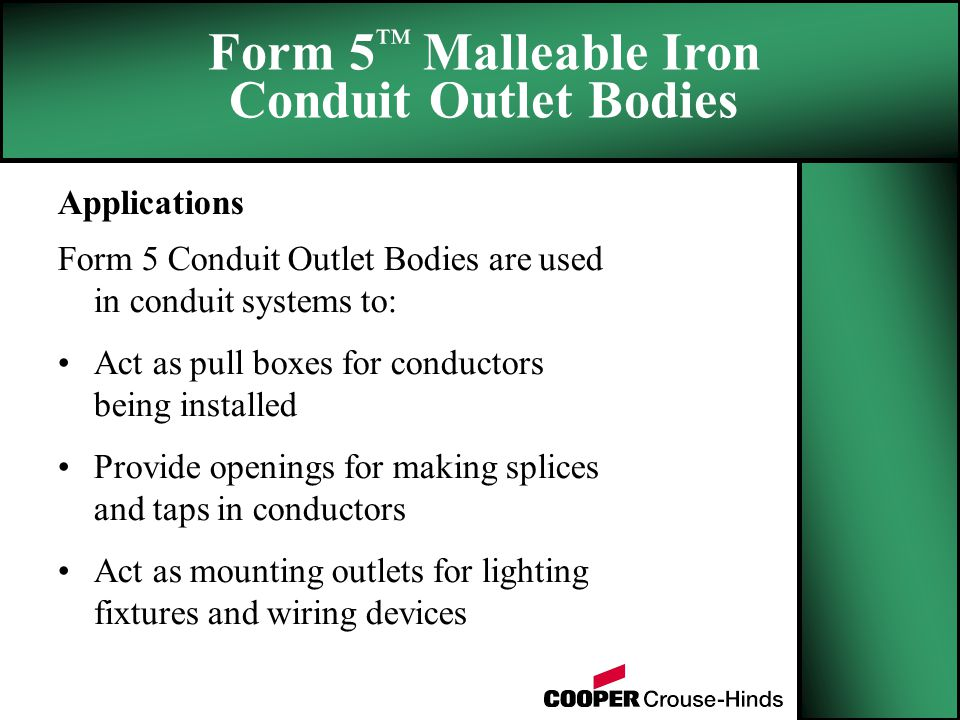 Applications Form 5 Conduit Outlet Bodies are used in conduit systems to: Act as pull boxes for conductors being installed Provide openings for making splices and taps in conductors Act as mounting outlets for lighting fixtures and wiring devices Form 5 ™ Malleable Iron Conduit Outlet Bodies