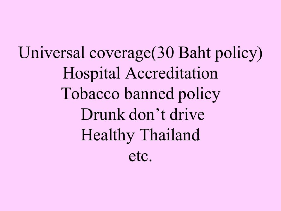 Universal coverage(30 Baht policy) Hospital Accreditation Tobacco banned policy Drunk don't drive Healthy Thailand etc.