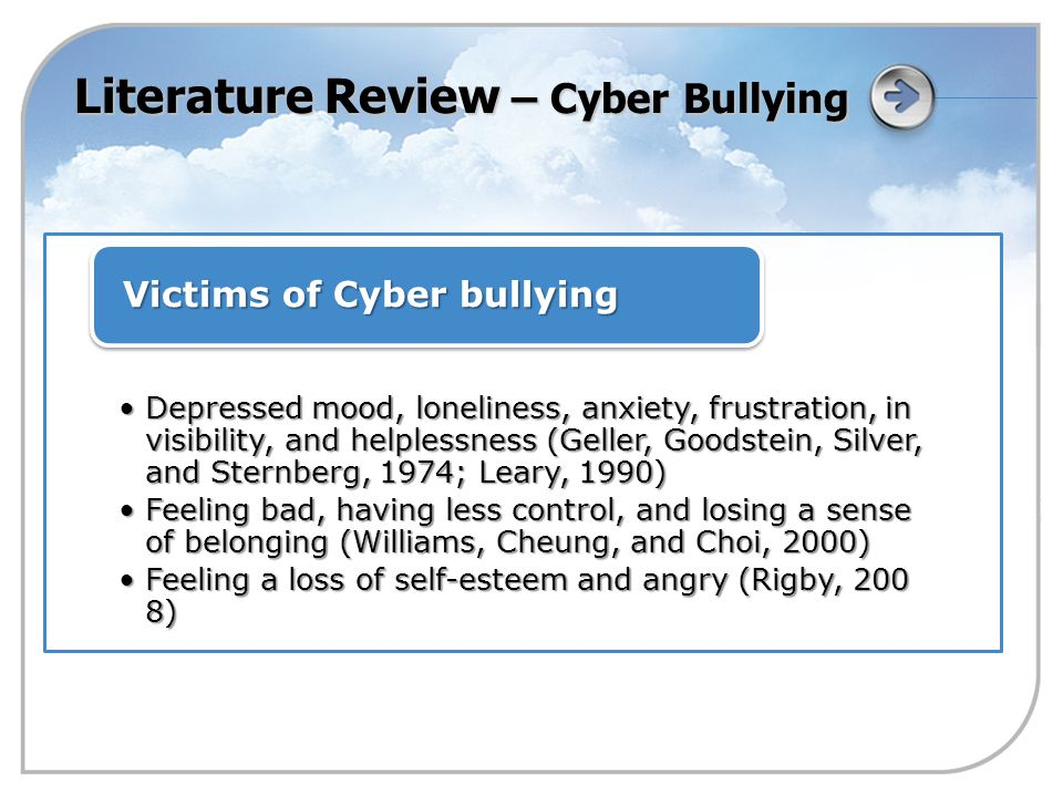 Literature Review – Cyber Bullying Depressed mood, loneliness, anxiety, frustration, in visibility, and helplessness (Geller, Goodstein, Silver, and Sternberg, 1974; Leary, 1990)Depressed mood, loneliness, anxiety, frustration, in visibility, and helplessness (Geller, Goodstein, Silver, and Sternberg, 1974; Leary, 1990) Feeling bad, having less control, and losing a sense of belonging (Williams, Cheung, and Choi, 2000)Feeling bad, having less control, and losing a sense of belonging (Williams, Cheung, and Choi, 2000) Feeling a loss of self-esteem and angry (Rigby, 200 8)Feeling a loss of self-esteem and angry (Rigby, 200 8) Victims of Cyber bullying