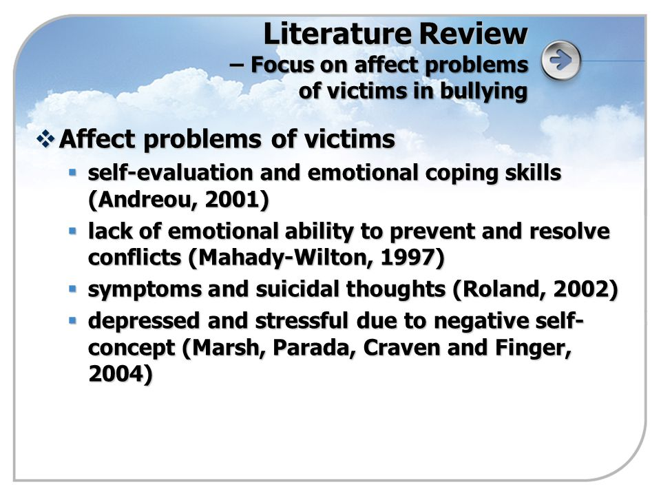 Literature Review – Focus on affect problems of victims in bullying  Affect problems of victims  self-evaluation and emotional coping skills (Andreou, 2001)  lack of emotional ability to prevent and resolve conflicts (Mahady-Wilton, 1997)  symptoms and suicidal thoughts (Roland, 2002)  depressed and stressful due to negative self- concept (Marsh, Parada, Craven and Finger, 2004)