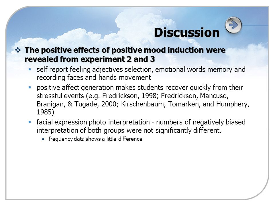 Discussion  The positive effects of positive mood induction were revealed from experiment 2 and 3   self report feeling adjectives selection, emotional words memory and recording faces and hands movement   positive affect generation makes students recover quickly from their stressful events (e.g.