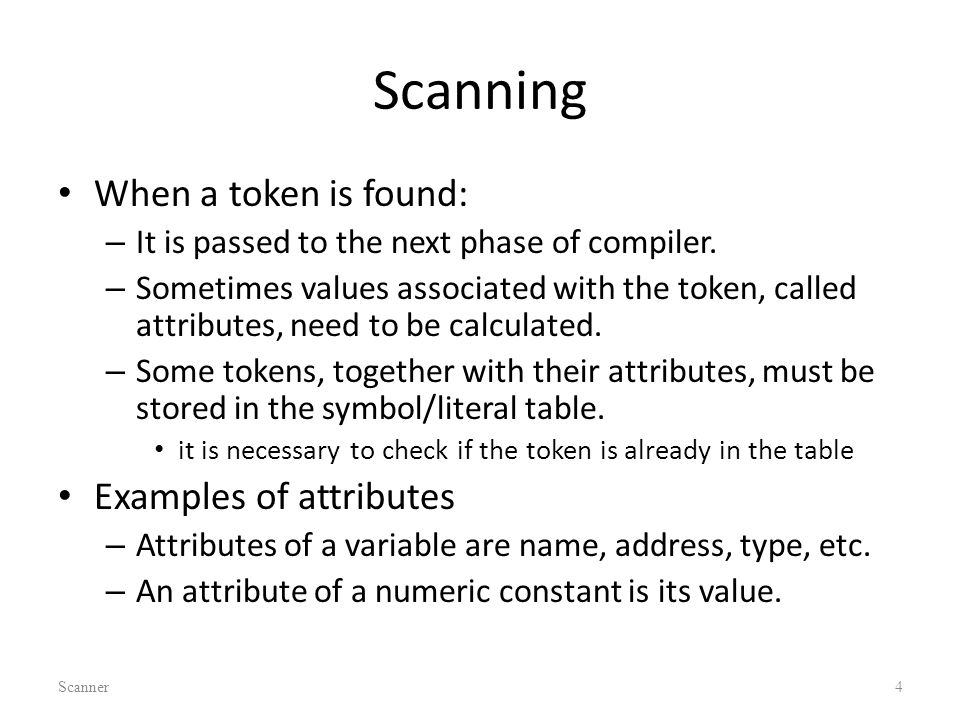 Scanning When a token is found: – It is passed to the next phase of compiler.