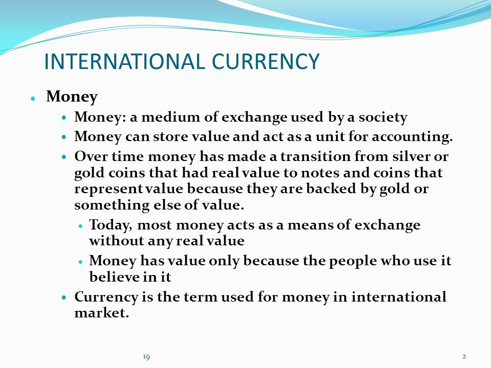 INTERNATIONAL CURRENCY Money Money: a medium of exchange used by a society Money can store value and act as a unit for accounting.