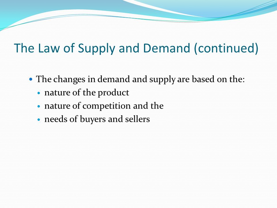 The Law of Supply and Demand (continued) The changes in demand and supply are based on the: nature of the product nature of competition and the needs of buyers and sellers