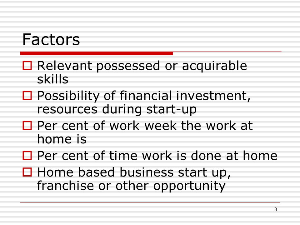 3 Factors  Relevant possessed or acquirable skills  Possibility of financial investment, resources during start-up  Per cent of work week the work at home is  Per cent of time work is done at home  Home based business start up, franchise or other opportunity
