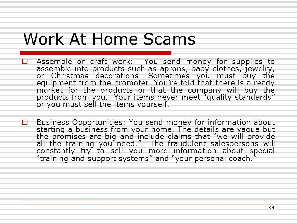 34 Work At Home Scams  Assemble or craft work: You send money for supplies to assemble into products such as aprons, baby clothes, jewelry, or Christmas decorations.