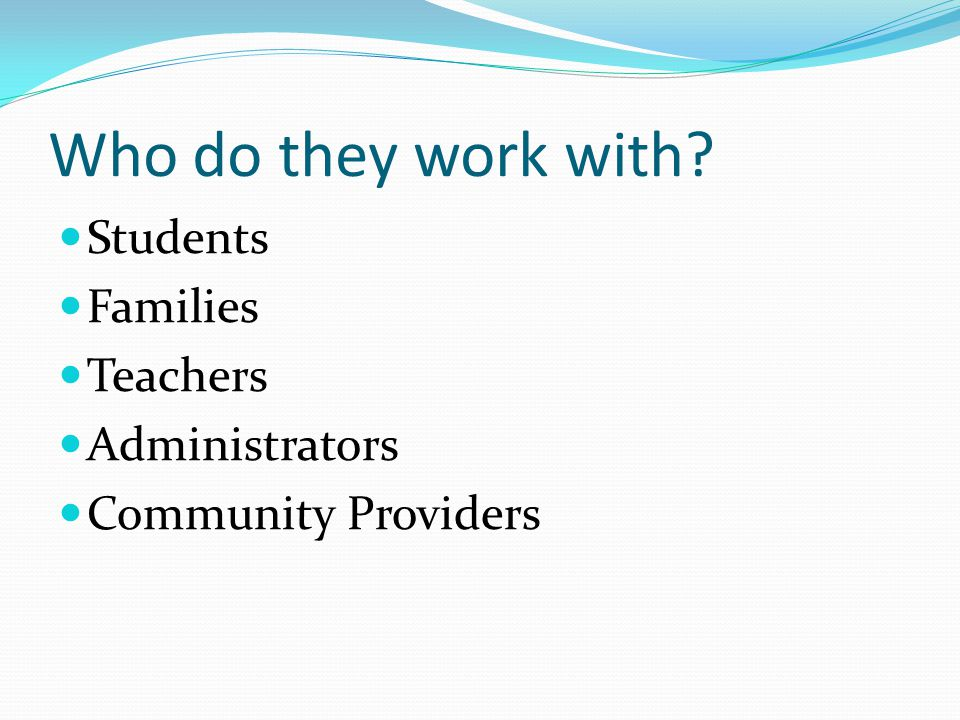 Who do they work with Students Families Teachers Administrators Community Providers