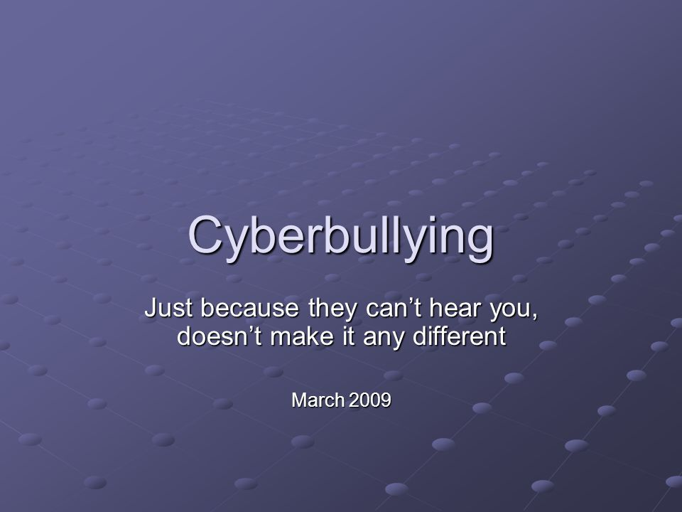 Cyberbullying Just because they can't hear you, doesn't make it any different March 2009