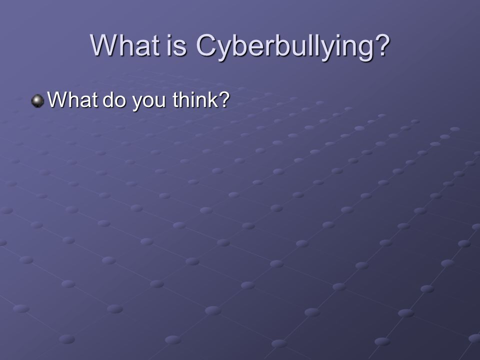 What is Cyberbullying What do you think