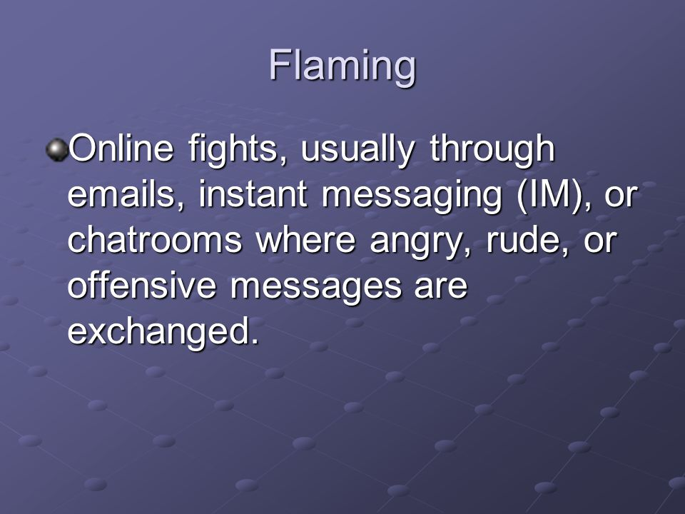 Flaming Online fights, usually through  s, instant messaging (IM), or chatrooms where angry, rude, or offensive messages are exchanged.