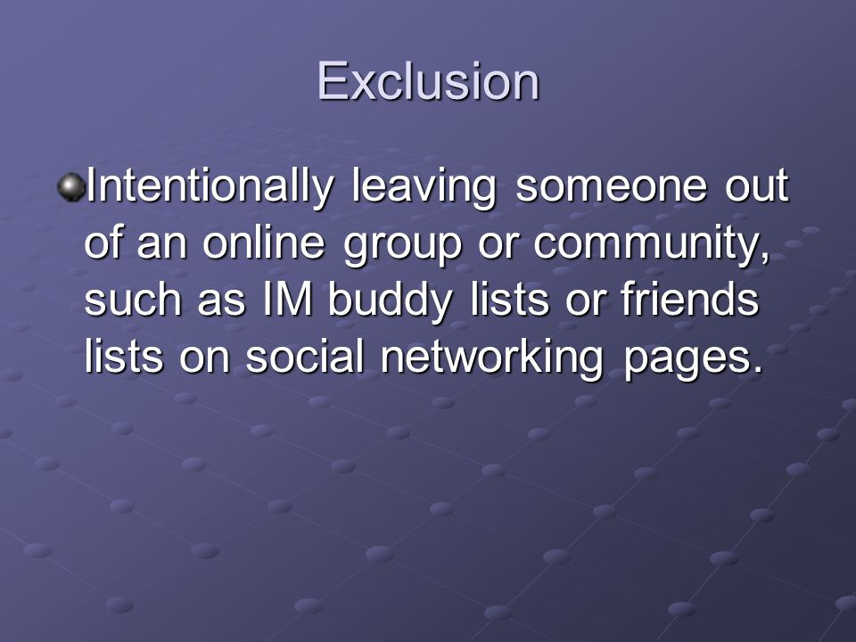 Exclusion Intentionally leaving someone out of an online group or community, such as IM buddy lists or friends lists on social networking pages.