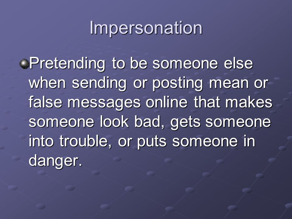 Impersonation Pretending to be someone else when sending or posting mean or false messages online that makes someone look bad, gets someone into trouble, or puts someone in danger.