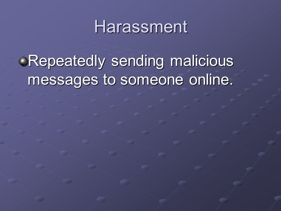 Harassment Repeatedly sending malicious messages to someone online.
