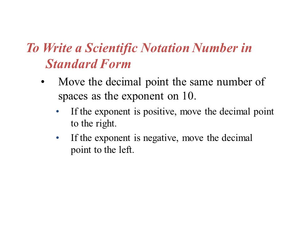 To Write a Scientific Notation Number in Standard Form Move the decimal point the same number of spaces as the exponent on 10.