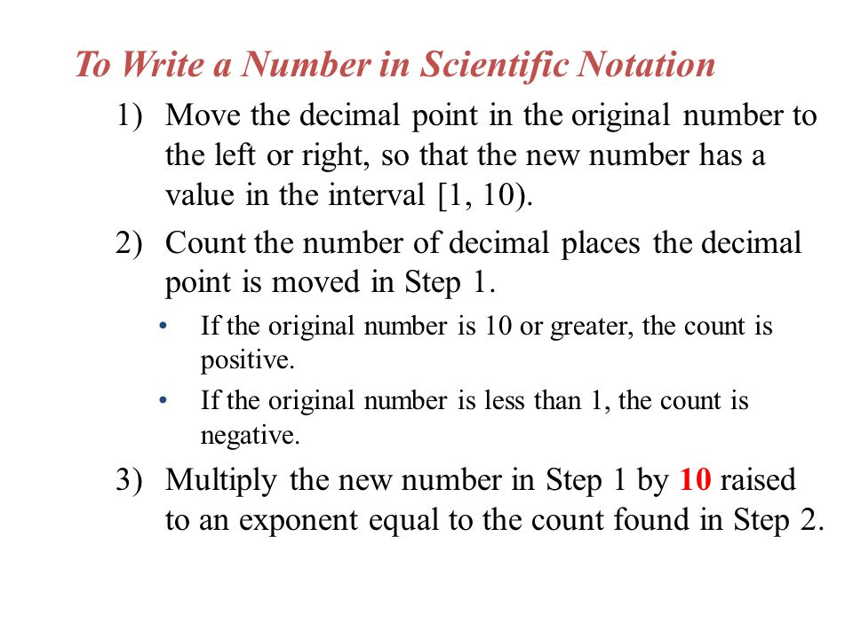 To Write a Number in Scientific Notation 1)Move the decimal point in the original number to the left or right, so that the new number has a value in the interval [1, 10).