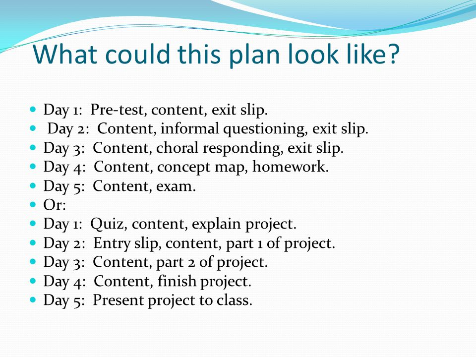 What could this plan look like. Day 1: Pre-test, content, exit slip.