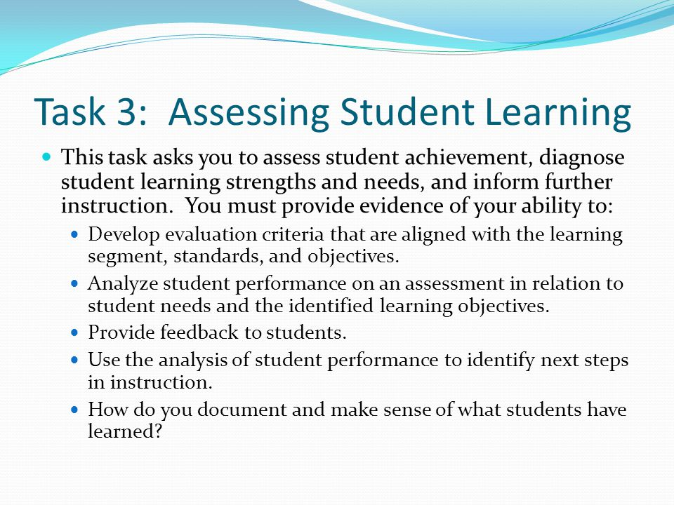 Task 3: Assessing Student Learning This task asks you to assess student achievement, diagnose student learning strengths and needs, and inform further instruction.