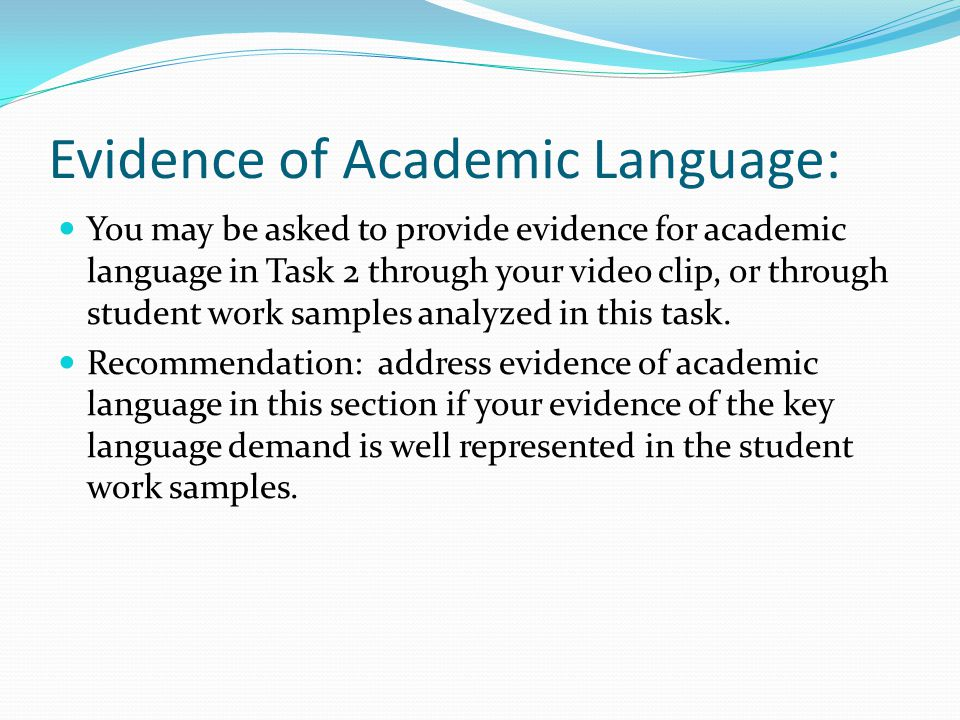 Evidence of Academic Language: You may be asked to provide evidence for academic language in Task 2 through your video clip, or through student work samples analyzed in this task.