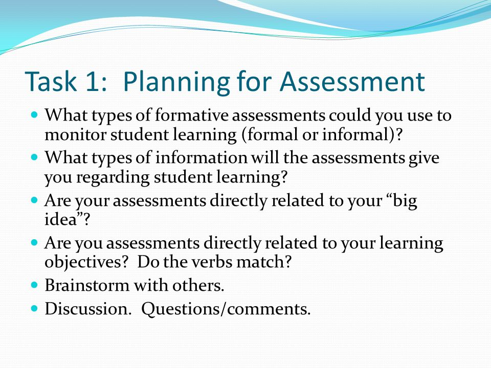 Task 1: Planning for Assessment What types of formative assessments could you use to monitor student learning (formal or informal).
