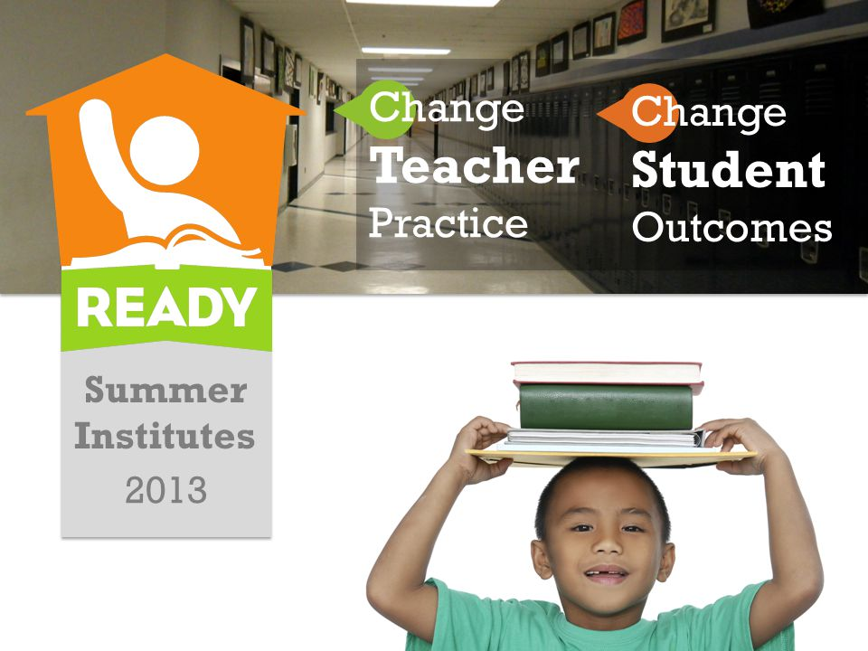 Summer Institutes 2013 Change Teacher Practice Change Student Outcomes