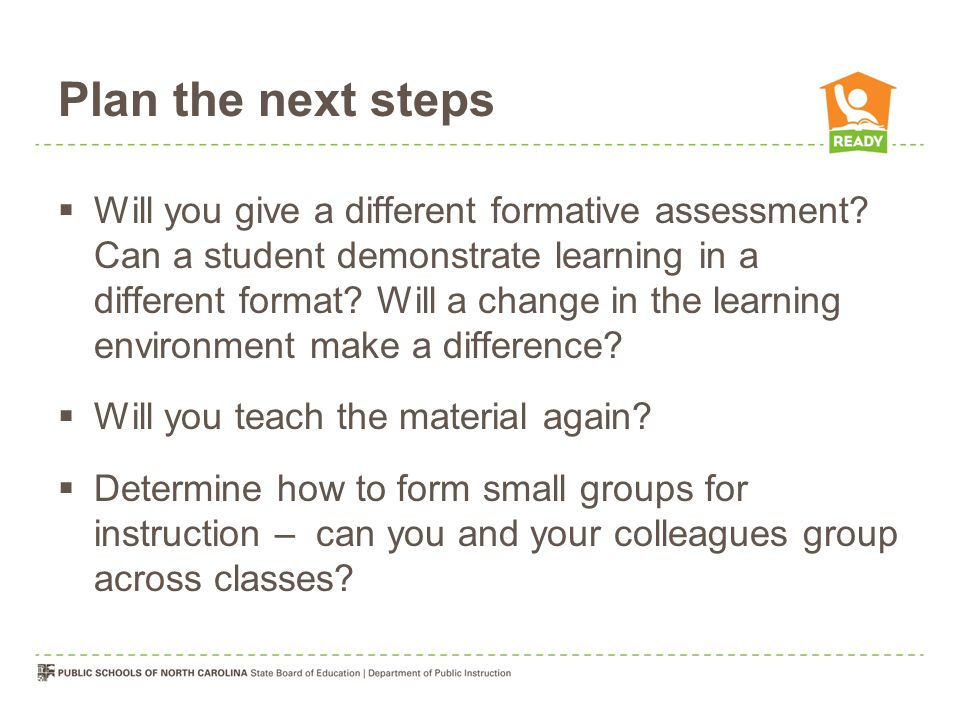Plan the next steps  Will you give a different formative assessment.