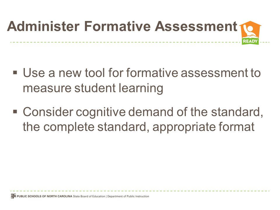 Administer Formative Assessment  Use a new tool for formative assessment to measure student learning  Consider cognitive demand of the standard, the complete standard, appropriate format