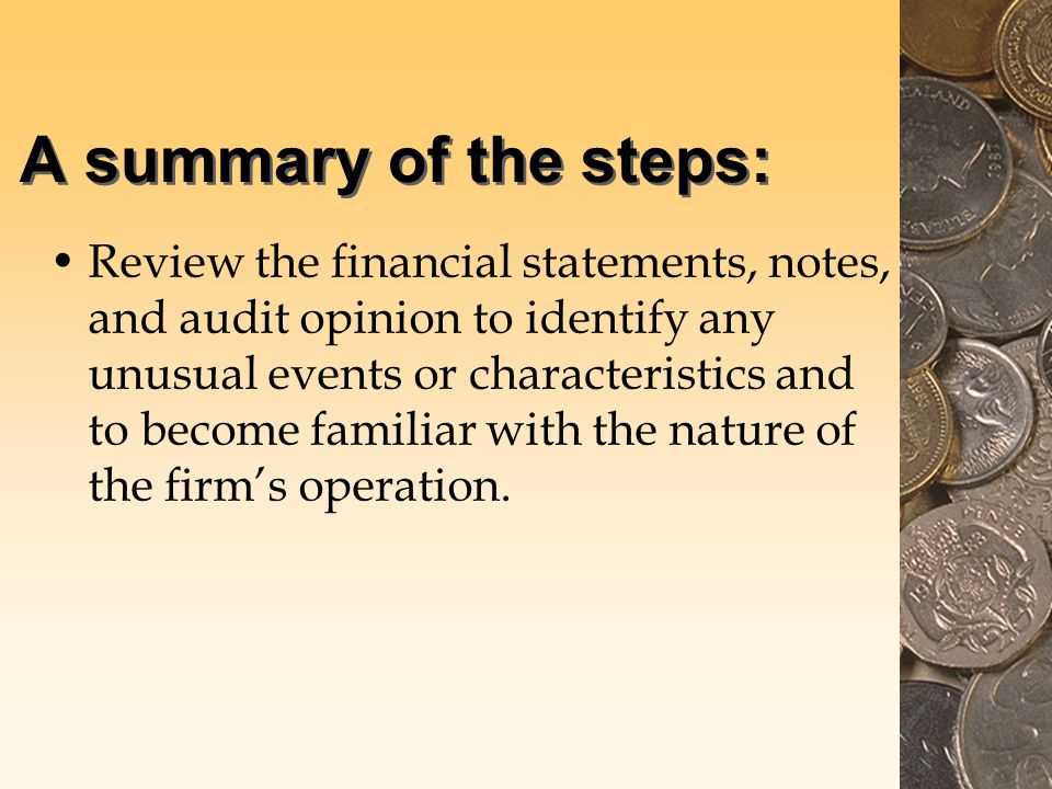 A summary of the steps: Review the financial statements, notes, and audit opinion to identify any unusual events or characteristics and to become familiar with the nature of the firm's operation.