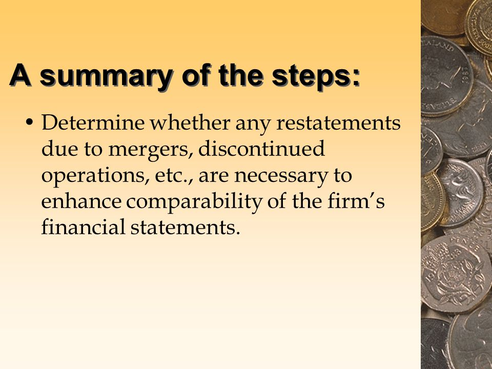 A summary of the steps: Determine whether any restatements due to mergers, discontinued operations, etc., are necessary to enhance comparability of the firm's financial statements.