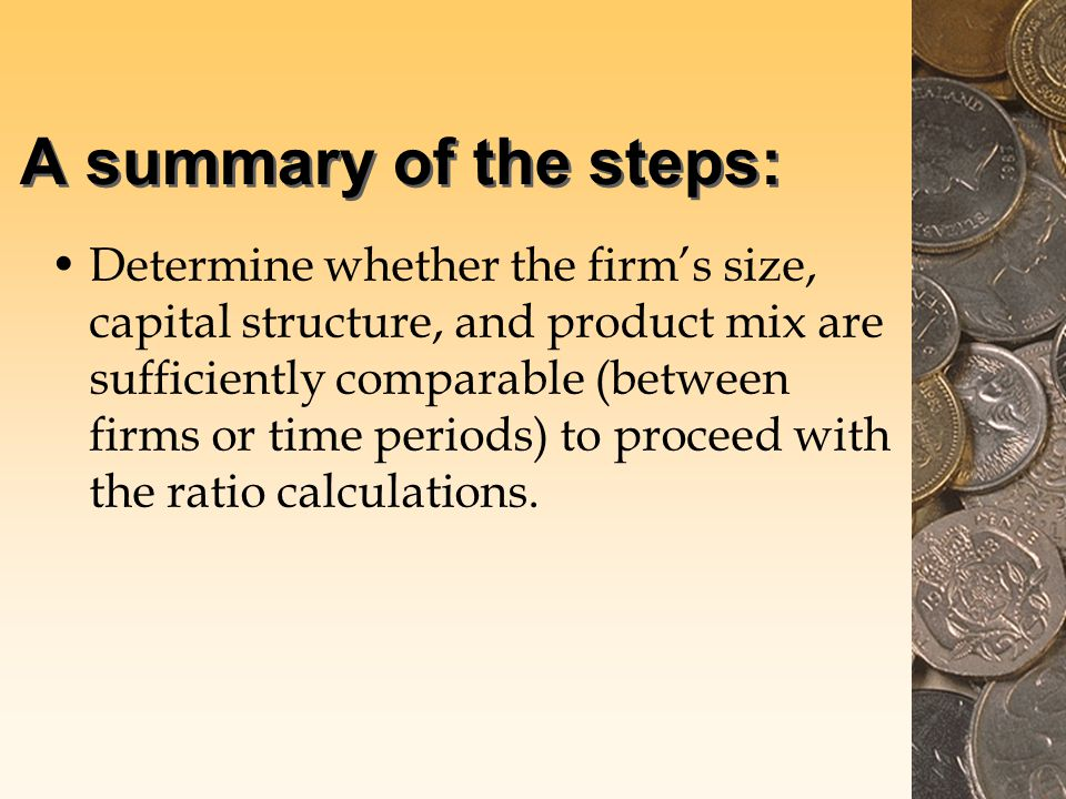 A summary of the steps: Determine whether the firm's size, capital structure, and product mix are sufficiently comparable (between firms or time periods) to proceed with the ratio calculations.
