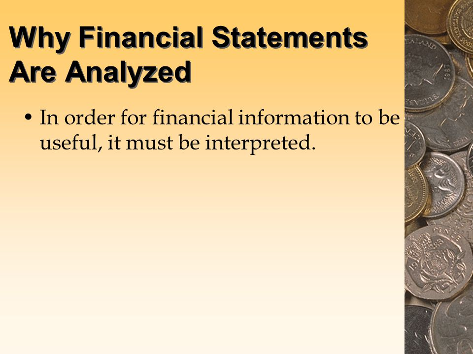 Why Financial Statements Are Analyzed In order for financial information to be useful, it must be interpreted.