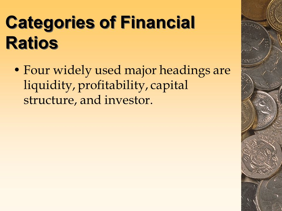 Categories of Financial Ratios Four widely used major headings are liquidity, profitability, capital structure, and investor.