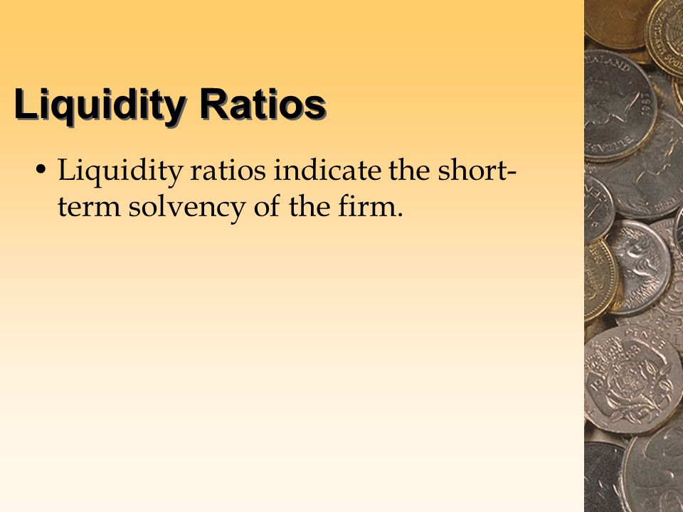 Liquidity Ratios Liquidity ratios indicate the short- term solvency of the firm.