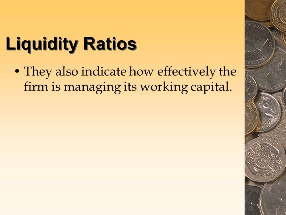 Liquidity Ratios They also indicate how effectively the firm is managing its working capital.