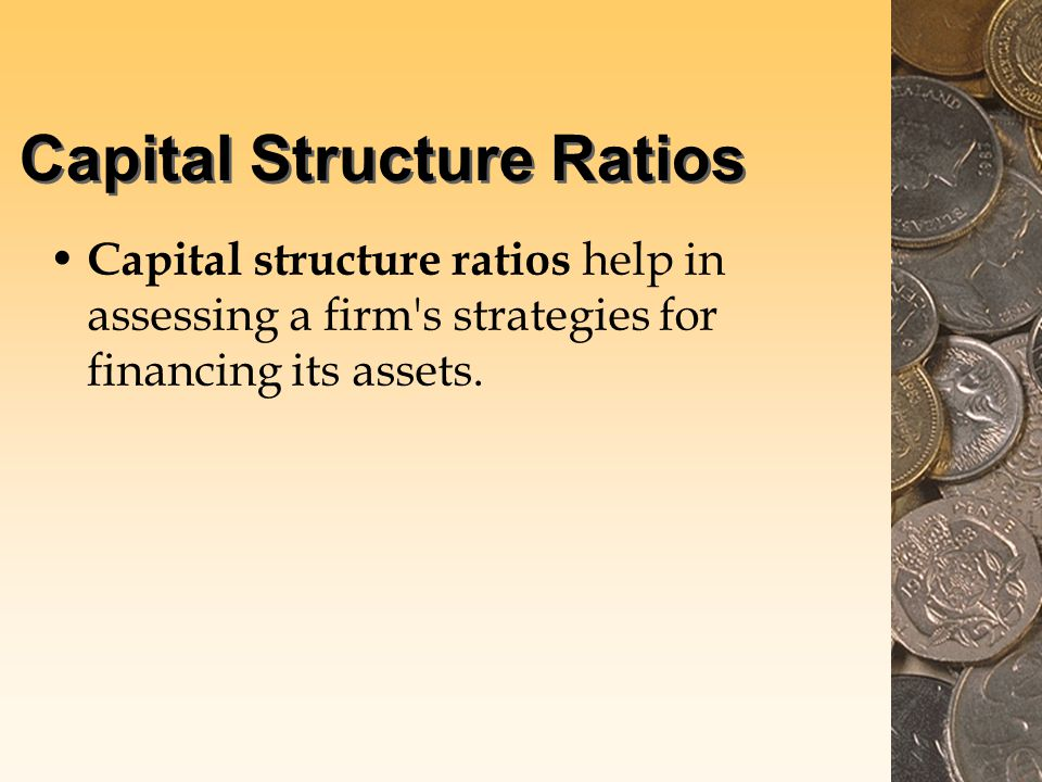 Capital Structure Ratios Capital structure ratios help in assessing a firm s strategies for financing its assets.