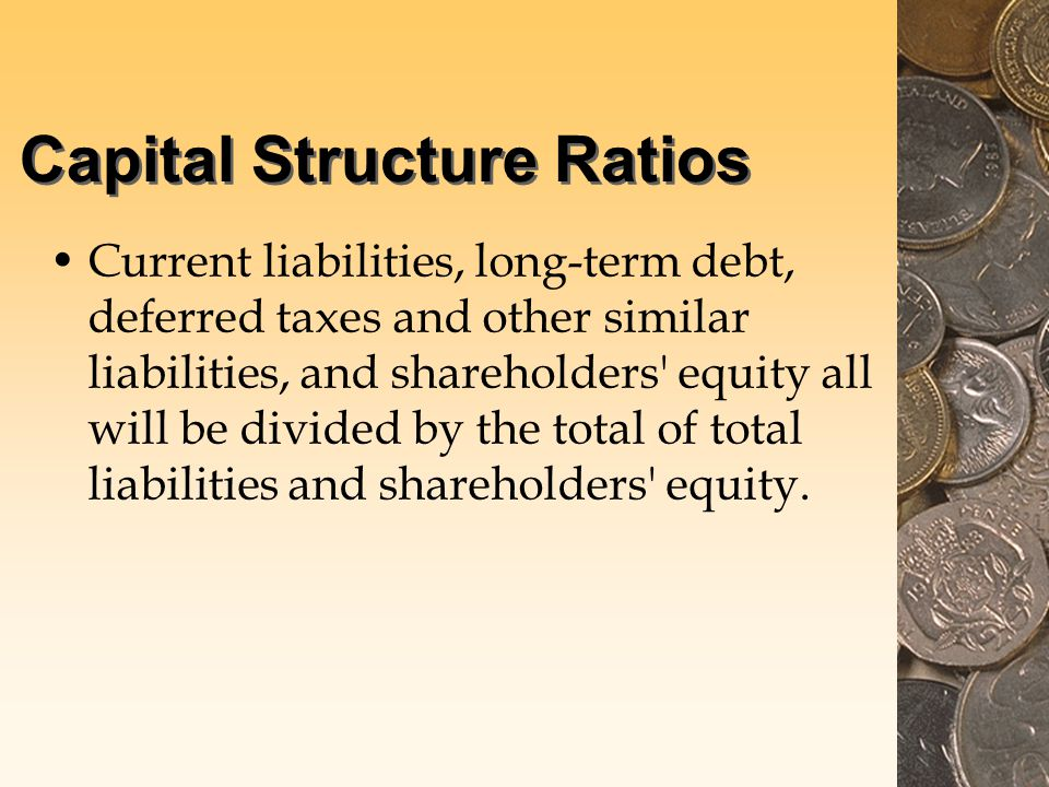 Capital Structure Ratios Current liabilities, long-term debt, deferred taxes and other similar liabilities, and shareholders equity all will be divided by the total of total liabilities and shareholders equity.