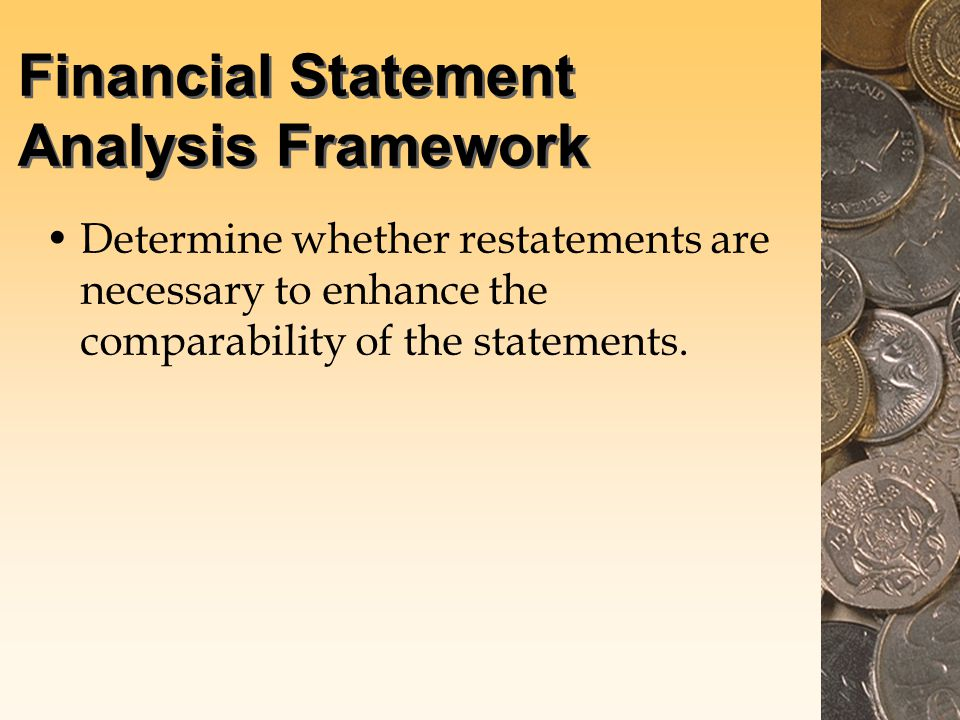Financial Statement Analysis Framework Determine whether restatements are necessary to enhance the comparability of the statements.